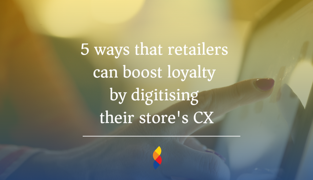 How retailers can boost loyalty by digitising their store's CX