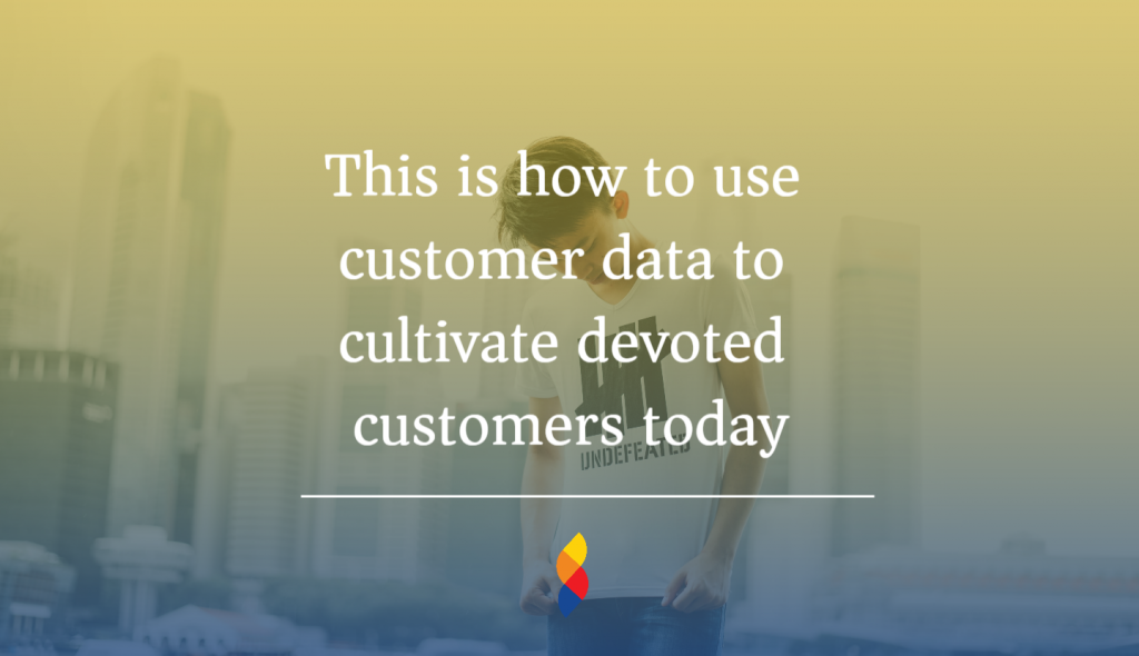 Use customer data to create loyal customers