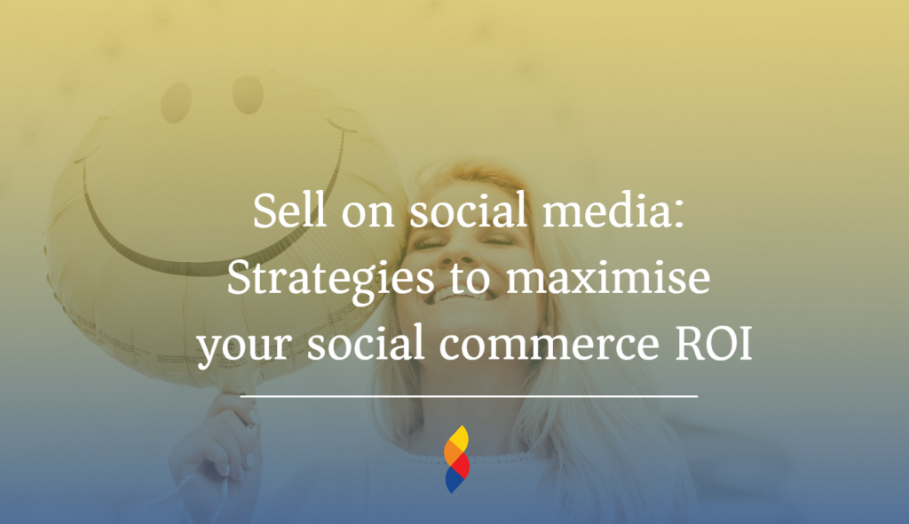 Sell on social media: Strategies to maximise your social commerce ROI