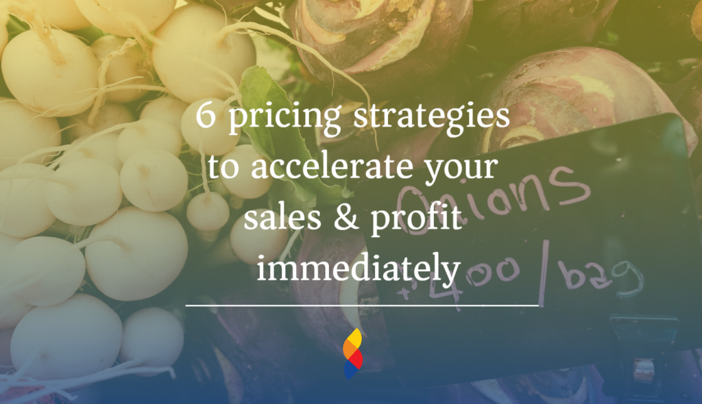 6 pricing strategies to accelerate your sales & profit immediately