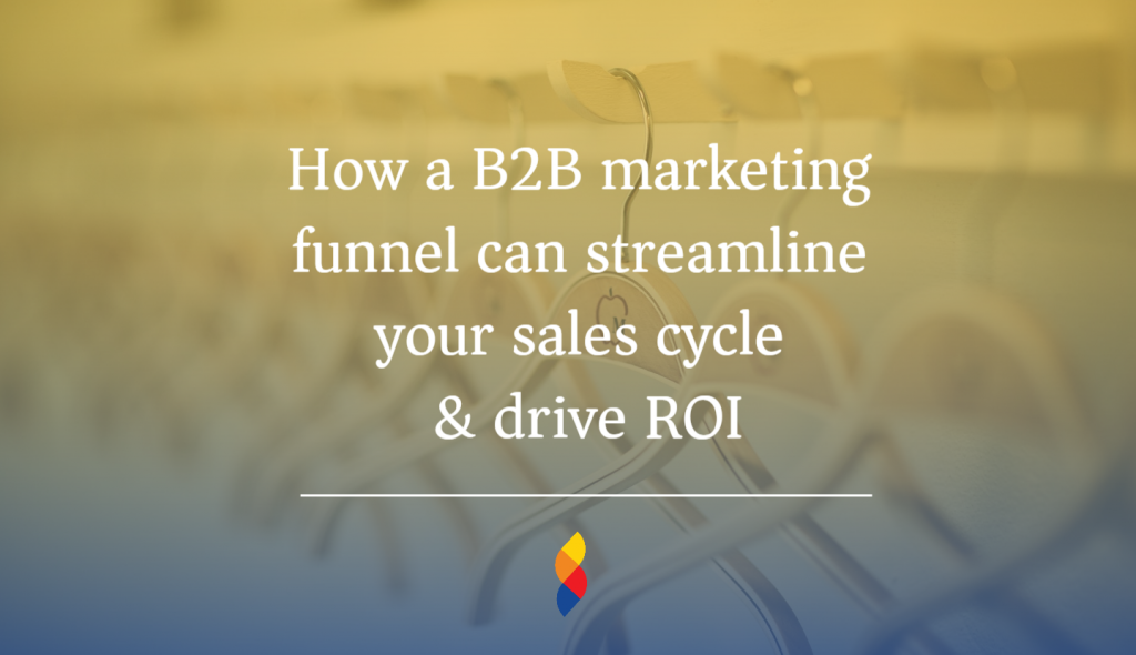 How a B2B marketing funnel can streamline your sales cycle & drive ROI