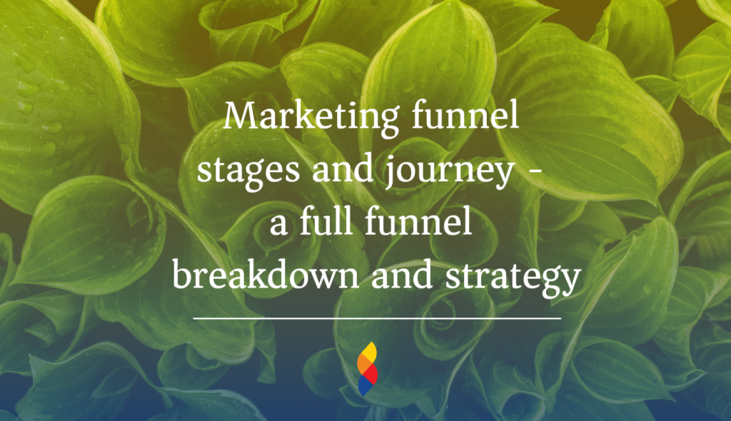Marketing funnel stages and journey - a full funnel breakdown and strategy