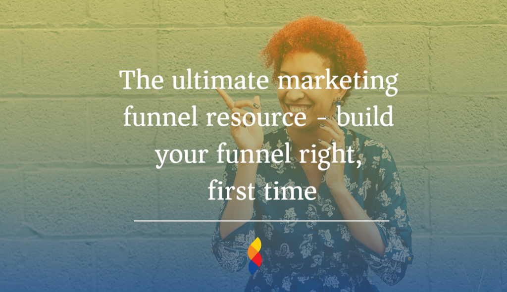 The ultimate marketing funnel resource - build your funnel right, first time