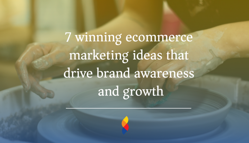 7 winning ecommerce marketing ideas that drive brand awareness and growth