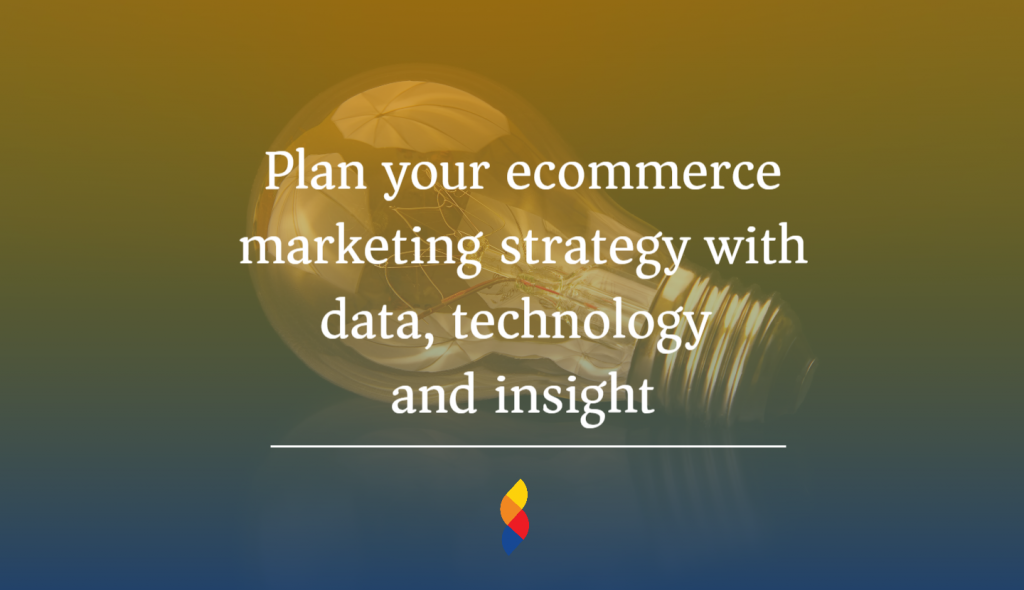 Plan your ecommerce marketing strategy with data, technology and insight