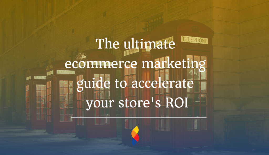 The ultimate ecommerce marketing guide to accelerate your store's ROI